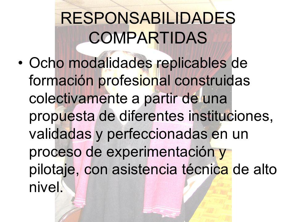 RESPONSABILIDADES COMPARTIDAS Ocho modalidades replicables de formación profesional construidas colectivamente a partir de una propuesta de diferentes instituciones, validadas y perfeccionadas en un proceso de experimentación y pilotaje, con asistencia técnica de alto nivel.