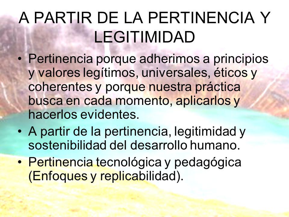 A PARTIR DE LA PERTINENCIA Y LEGITIMIDAD Pertinencia porque adherimos a principios y valores legítimos, universales, éticos y coherentes y porque nuestra práctica busca en cada momento, aplicarlos y hacerlos evidentes.