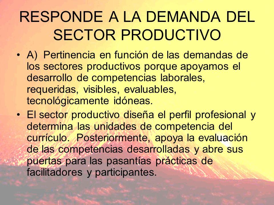 RESPONDE A LA DEMANDA DEL SECTOR PRODUCTIVO A) Pertinencia en función de las demandas de los sectores productivos porque apoyamos el desarrollo de competencias laborales, requeridas, visibles, evaluables, tecnológicamente idóneas.