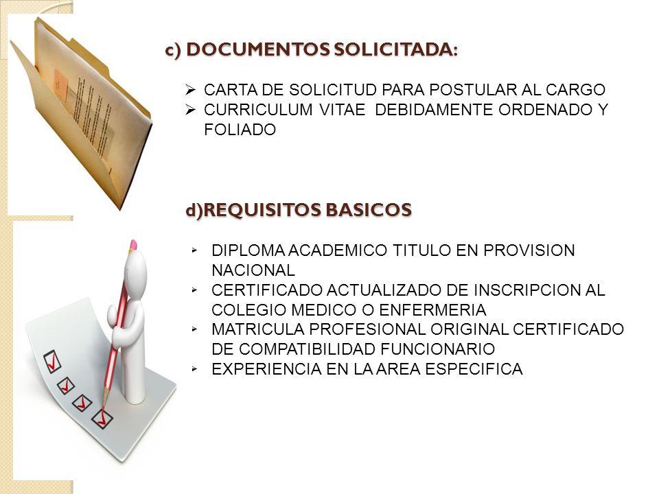 c) DOCUMENTOS SOLICITADA: CARTA DE SOLICITUD PARA POSTULAR AL CARGO CURRICULUM VITAE DEBIDAMENTE ORDENADO Y FOLIADO d)REQUISITOS BASICOS DIPLOMA ACADEMICO TITULO EN PROVISION NACIONAL CERTIFICADO ACTUALIZADO DE INSCRIPCION AL COLEGIO MEDICO O ENFERMERIA MATRICULA PROFESIONAL ORIGINAL CERTIFICADO DE COMPATIBILIDAD FUNCIONARIO EXPERIENCIA EN LA AREA ESPECIFICA