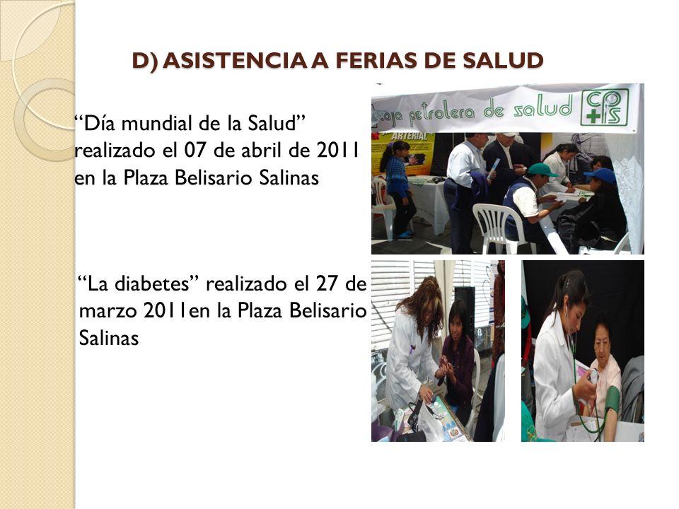 D) ASISTENCIA A FERIAS DE SALUD Día mundial de la Salud realizado el 07 de abril de 2011 en la Plaza Belisario Salinas La diabetes realizado el 27 de marzo 2011en la Plaza Belisario Salinas