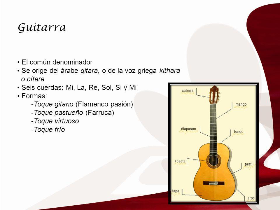 Guitarra El común denominador Se orige del árabe qitara, o de la voz griega kithara o cítara Seis cuerdas: Mi, La, Re, Sol, Si y Mi Formas: -Toque git