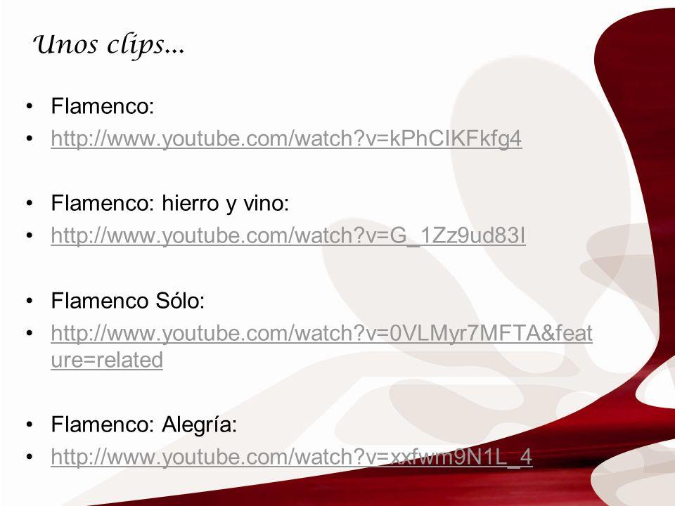 Unos clips... Flamenco: http://www.youtube.com/watch?v=kPhCIKFkfg4 Flamenco: hierro y vino: http://www.youtube.com/watch?v=G_1Zz9ud83I Flamenco Sólo: