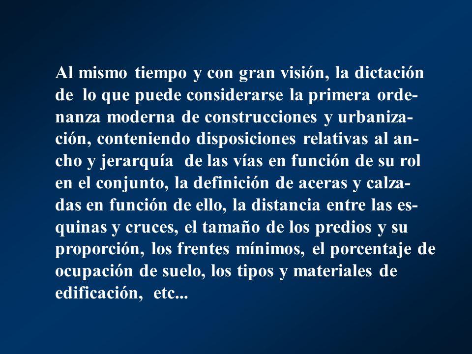 Al mismo tiempo y con gran visión, la dictación de lo que puede considerarse la primera orde- nanza moderna de construcciones y urbaniza- ción, conten