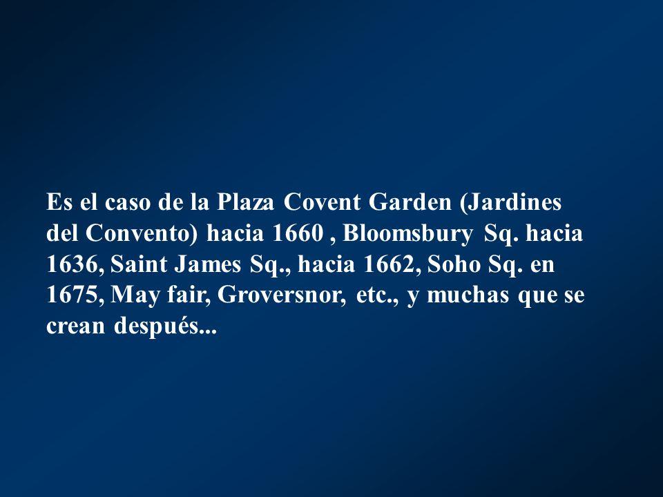 Es el caso de la Plaza Covent Garden (Jardines del Convento) hacia 1660, Bloomsbury Sq. hacia 1636, Saint James Sq., hacia 1662, Soho Sq. en 1675, May