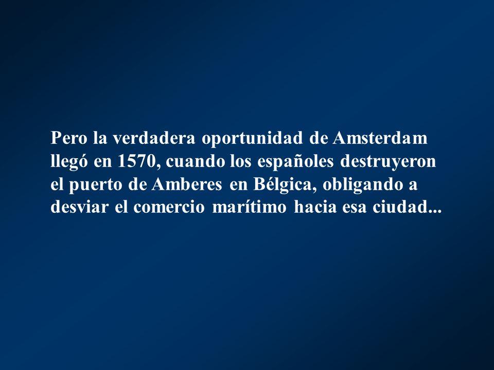 Pero la verdadera oportunidad de Amsterdam llegó en 1570, cuando los españoles destruyeron el puerto de Amberes en Bélgica, obligando a desviar el com