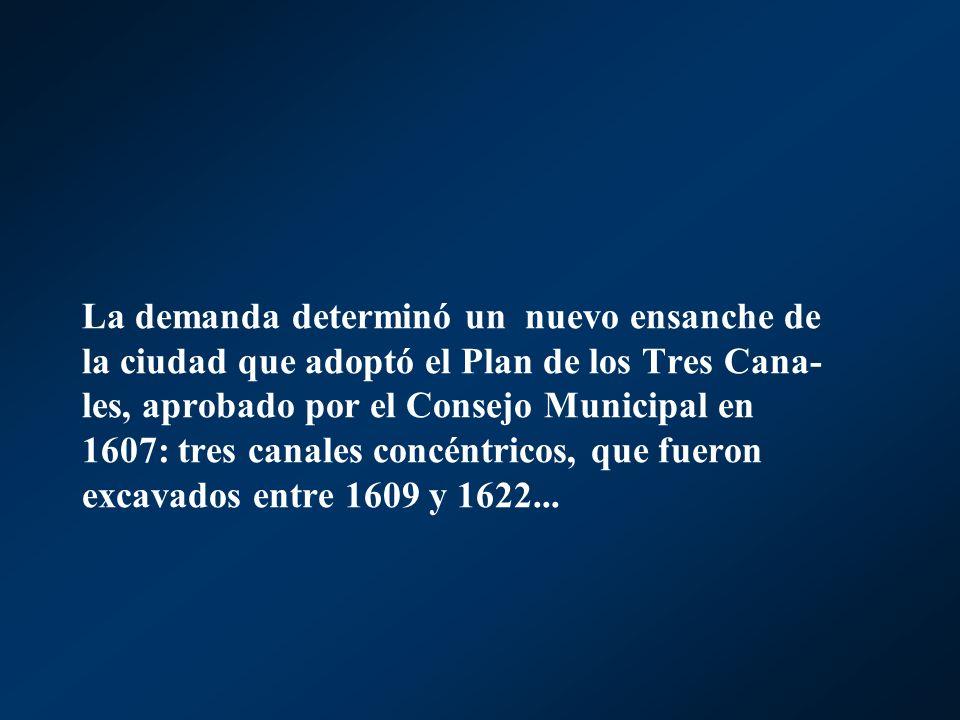 La demanda determinó un nuevo ensanche de la ciudad que adoptó el Plan de los Tres Cana- les, aprobado por el Consejo Municipal en 1607: tres canales