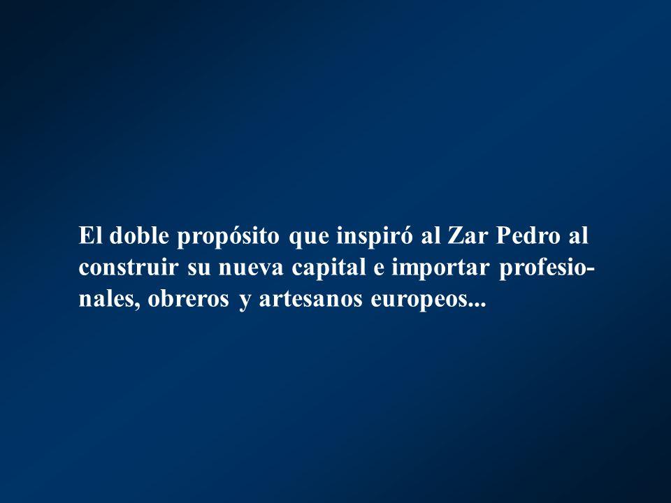 El doble propósito que inspiró al Zar Pedro al construir su nueva capital e importar profesio- nales, obreros y artesanos europeos...
