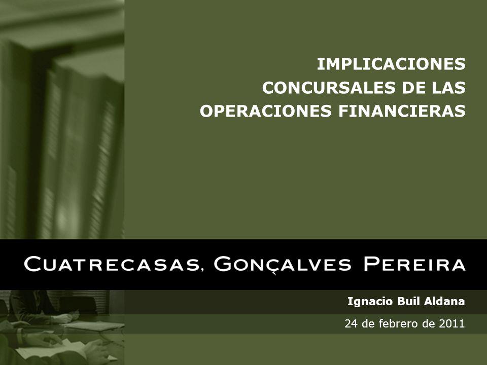 IMPLICACIONES CONCURSALES DE LAS OPERACIONES FINANCIERAS Ignacio Buil Aldana 24 de febrero de 2011