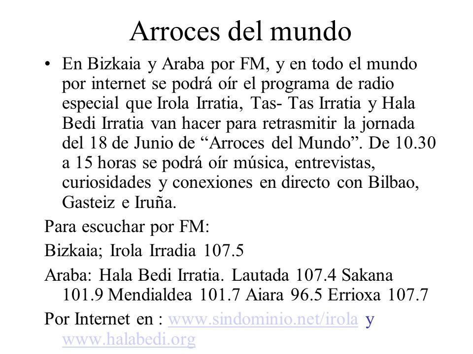 Arroces del mundo En Bizkaia y Araba por FM, y en todo el mundo por internet se podrá oír el programa de radio especial que Irola Irratia, Tas- Tas Irratia y Hala Bedi Irratia van hacer para retrasmitir la jornada del 18 de Junio de Arroces del Mundo.