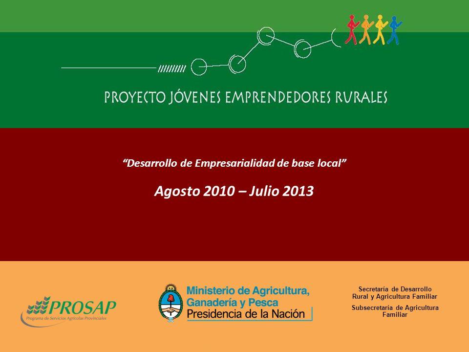Desarrollo de Empresarialidad de base local Agosto 2010 – Julio 2013 Secretaría de Desarrollo Rural y Agricultura Familiar Subsecretaría de Agricultura Familiar