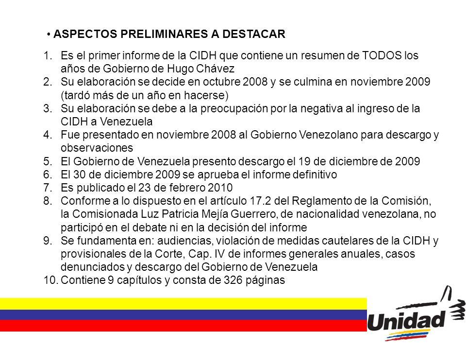 ASPECTOS PRELIMINARES A DESTACAR 1.Es el primer informe de la CIDH que contiene un resumen de TODOS los años de Gobierno de Hugo Chávez 2.Su elaboración se decide en octubre 2008 y se culmina en noviembre 2009 (tardó más de un año en hacerse) 3.Su elaboración se debe a la preocupación por la negativa al ingreso de la CIDH a Venezuela 4.Fue presentado en noviembre 2008 al Gobierno Venezolano para descargo y observaciones 5.El Gobierno de Venezuela presento descargo el 19 de diciembre de 2009 6.El 30 de diciembre 2009 se aprueba el informe definitivo 7.Es publicado el 23 de febrero 2010 8.Conforme a lo dispuesto en el artículo 17.2 del Reglamento de la Comisión, la Comisionada Luz Patricia Mejía Guerrero, de nacionalidad venezolana, no participó en el debate ni en la decisión del informe 9.Se fundamenta en: audiencias, violación de medidas cautelares de la CIDH y provisionales de la Corte, Cap.