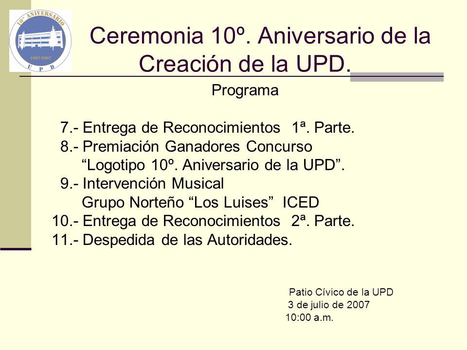 Ceremonia 10º. Aniversario de la Creación de la UPD. Programa 7.- Entrega de Reconocimientos 1ª. Parte. 8.- Premiación Ganadores Concurso Logotipo 10º