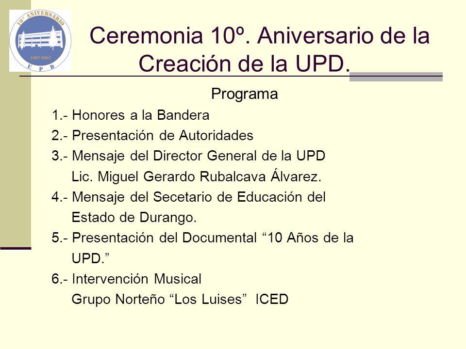 Ceremonia 10º. Aniversario de la Creación de la UPD. Programa 1.- Honores a la Bandera 2.- Presentación de Autoridades 3.- Mensaje del Director Genera