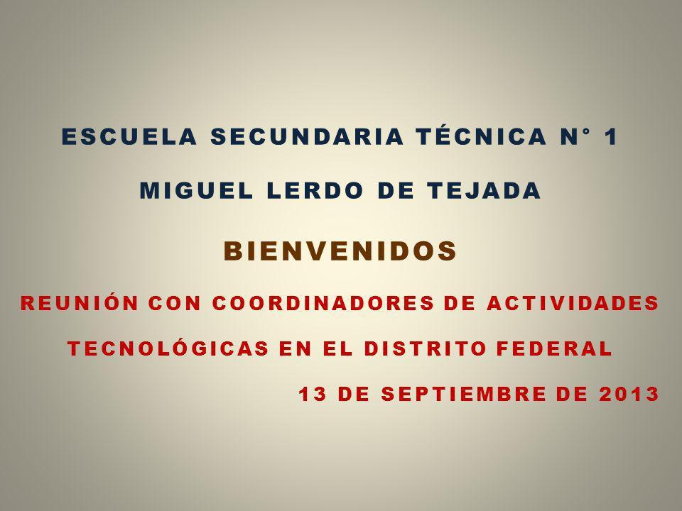 ESCUELA SECUNDARIA TÉCNICA N° 1 MIGUEL LERDO DE TEJADA BIENVENIDOS REUNIÓN CON COORDINADORES DE ACTIVIDADES TECNOLÓGICAS EN EL DISTRITO FEDERAL 13 DE SEPTIEMBRE DE 2013