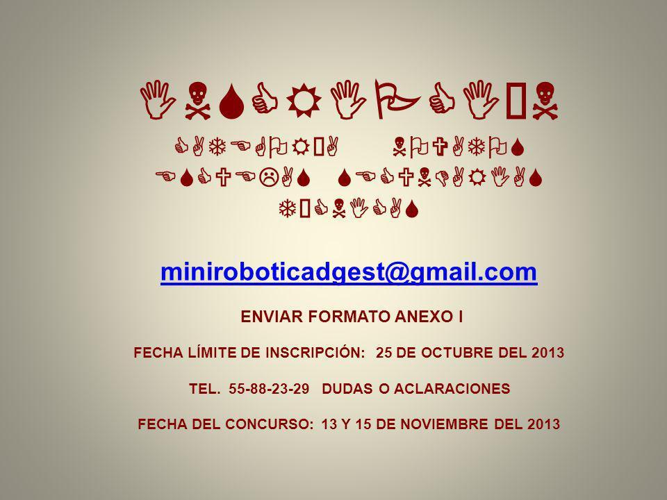 INSCRIPCIÓN CATEGORÍA NOVATOS ESCUELAS SECUNDARIAS TÉCNICAS miniroboticadgest@gmail.com ENVIAR FORMATO ANEXO I FECHA LÍMITE DE INSCRIPCIÓN: 25 DE OCTUBRE DEL 2013 TEL.