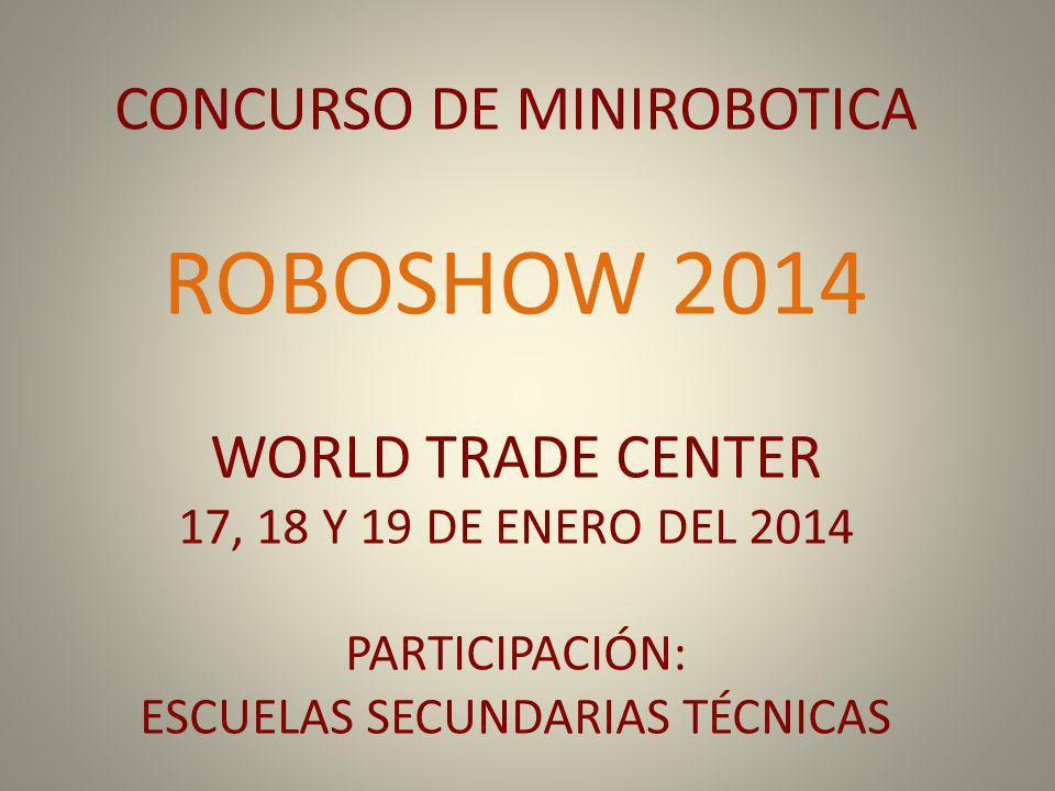 CONCURSO DE MINIROBOTICA ROBOSHOW 2014 WORLD TRADE CENTER 17, 18 Y 19 DE ENERO DEL 2014 PARTICIPACIÓN: ESCUELAS SECUNDARIAS TÉCNICAS