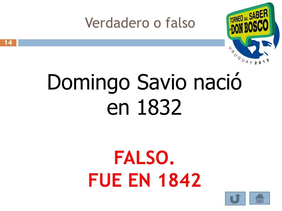 Verdadero o falso Domingo Savio nació en 1832 FALSO. FUE EN 1842 14