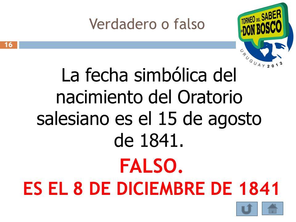 Verdadero o falso La fecha simbólica del nacimiento del Oratorio salesiano es el 15 de agosto de 1841. FALSO. ES EL 8 DE DICIEMBRE DE 1841 16