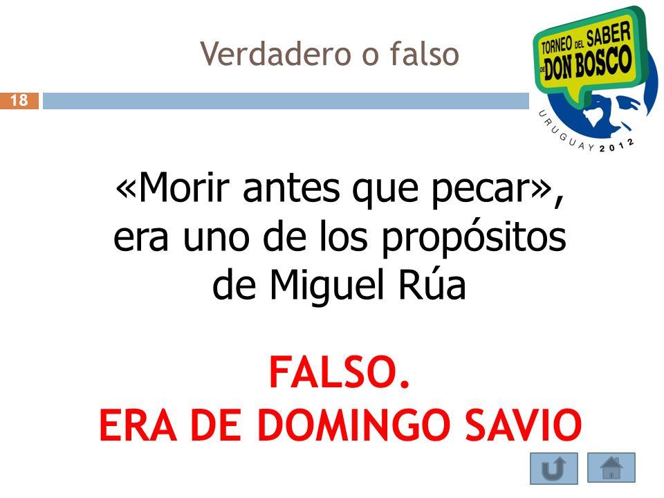 Verdadero o falso «Morir antes que pecar», era uno de los propósitos de Miguel Rúa FALSO. ERA DE DOMINGO SAVIO 18
