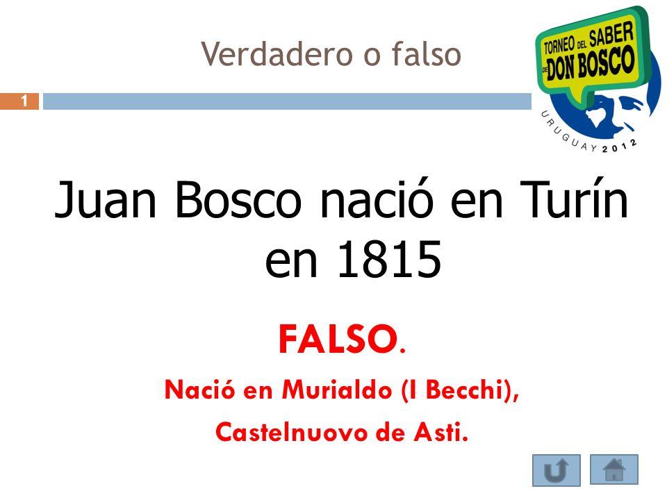 Verdadero o falso Juan Bosco nació en Turín en 1815 FALSO. Nació en Murialdo (I Becchi), Castelnuovo de Asti. 1