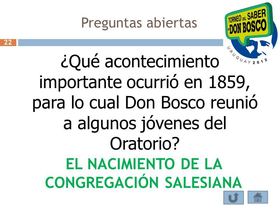 Preguntas abiertas ¿Qué acontecimiento importante ocurrió en 1859, para lo cual Don Bosco reunió a algunos jóvenes del Oratorio? EL NACIMIENTO DE LA C