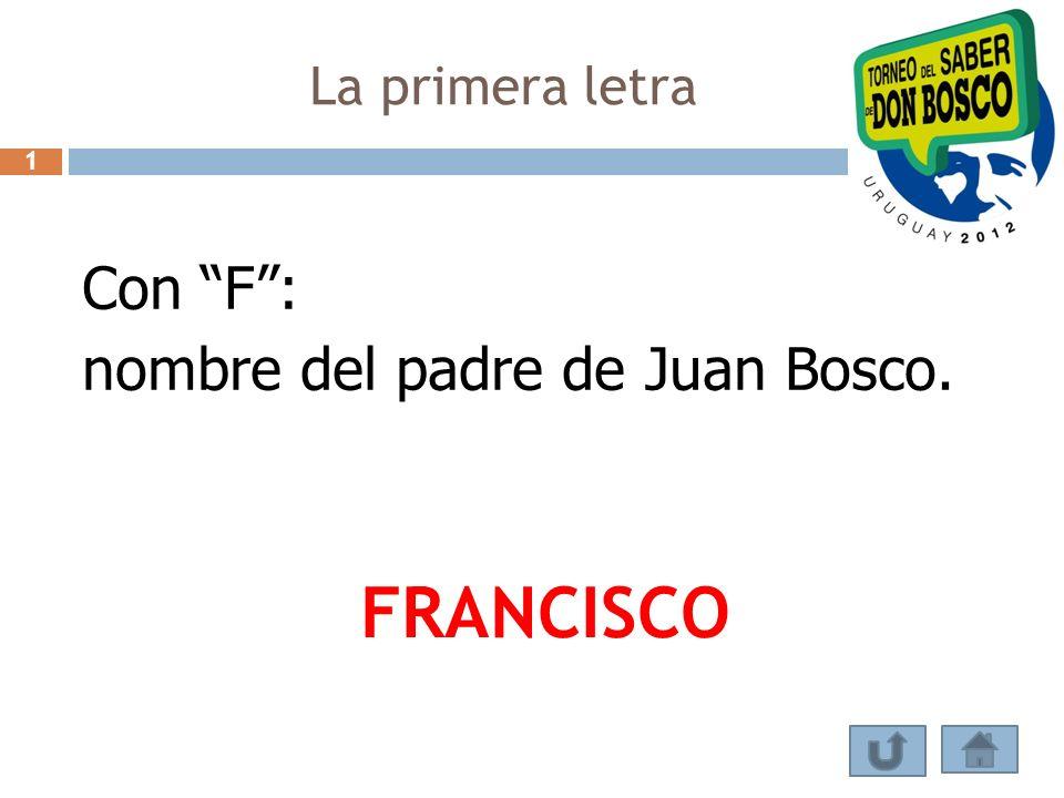 Con F: nombre del padre de Juan Bosco. FRANCISCO La primera letra 1