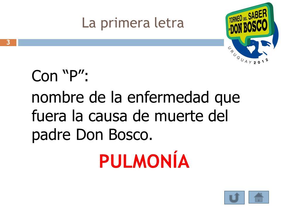 Con P: nombre de la enfermedad que fuera la causa de muerte del padre Don Bosco. PULMONÍA La primera letra 3