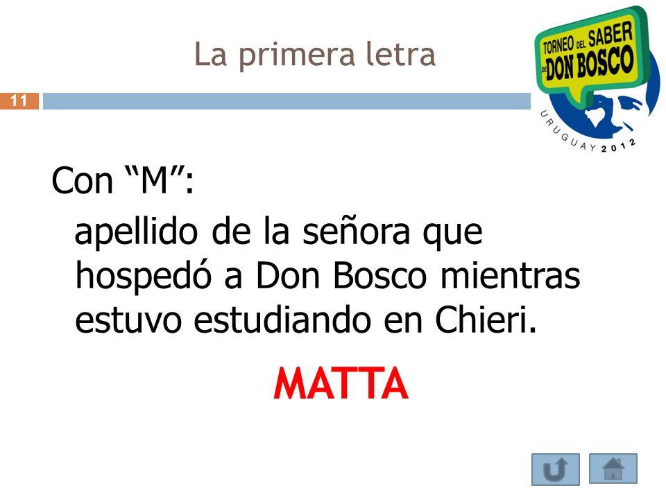 La primera letra Con M: apellido de la señora que hospedó a Don Bosco mientras estuvo estudiando en Chieri. MATTA 11