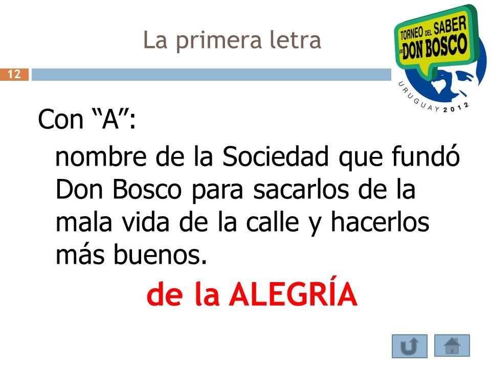 La primera letra Con A: nombre de la Sociedad que fundó Don Bosco para sacarlos de la mala vida de la calle y hacerlos más buenos. de la ALEGRÍA 12