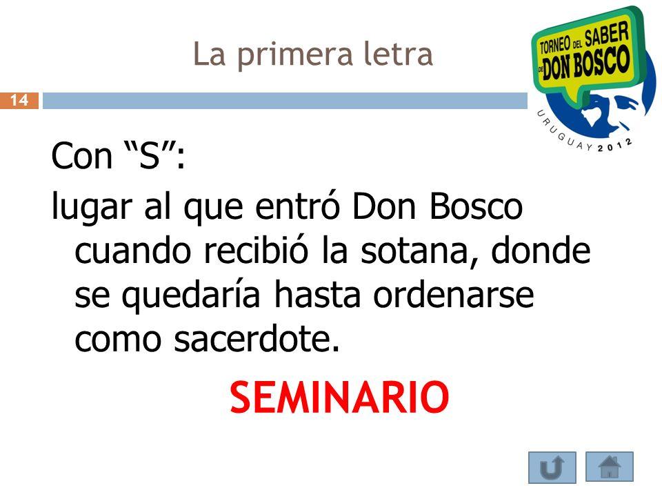 La primera letra Con S: lugar al que entró Don Bosco cuando recibió la sotana, donde se quedaría hasta ordenarse como sacerdote. SEMINARIO 14