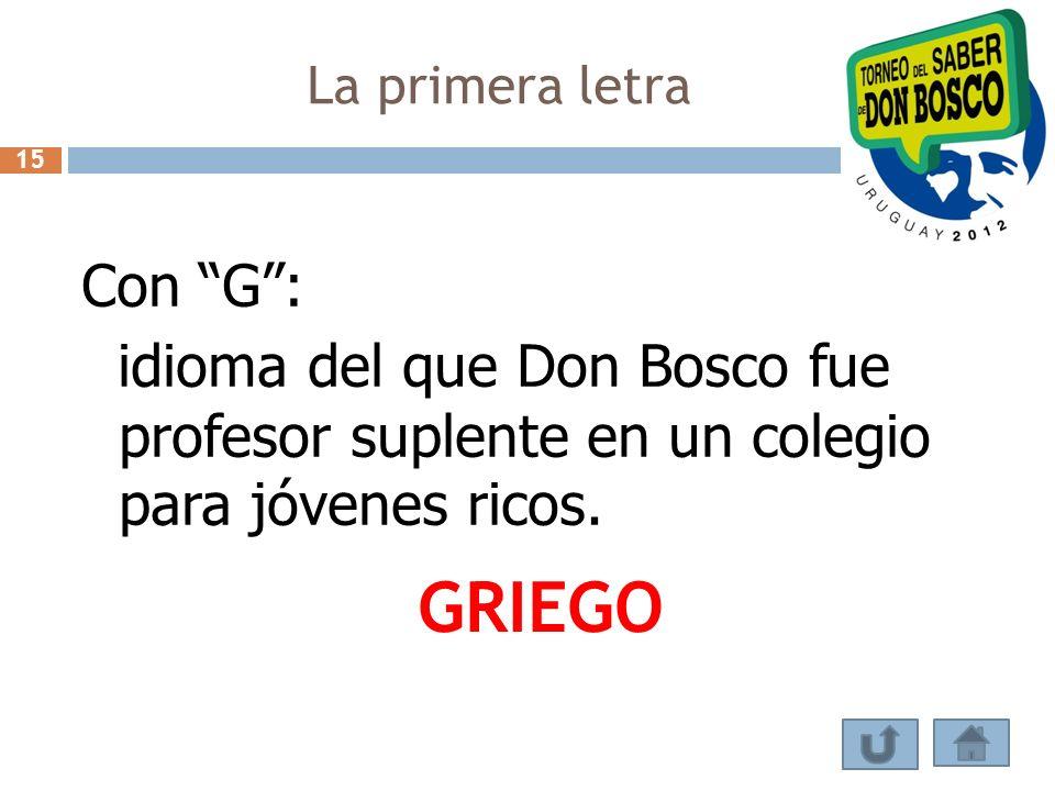 La primera letra Con G: idioma del que Don Bosco fue profesor suplente en un colegio para jóvenes ricos. GRIEGO 15