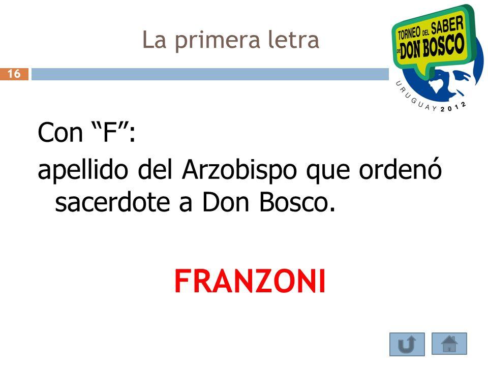 La primera letra Con F: apellido del Arzobispo que ordenó sacerdote a Don Bosco. FRANZONI 16