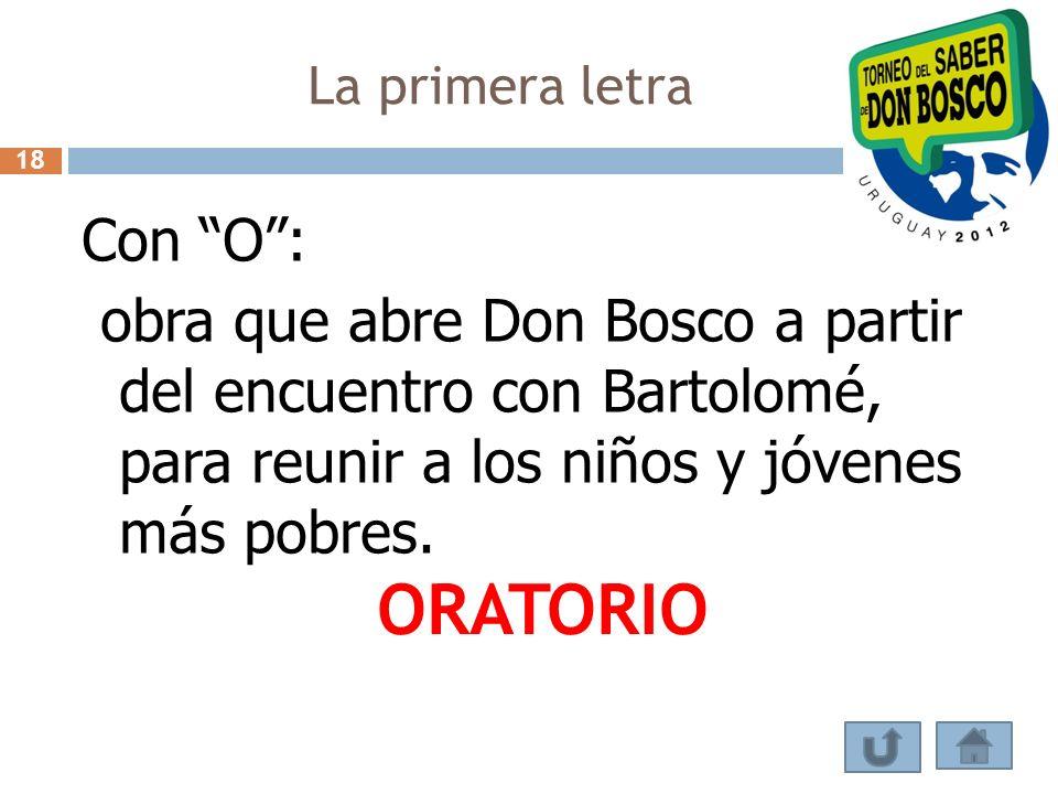 La primera letra Con O: obra que abre Don Bosco a partir del encuentro con Bartolomé, para reunir a los niños y jóvenes más pobres. ORATORIO 18