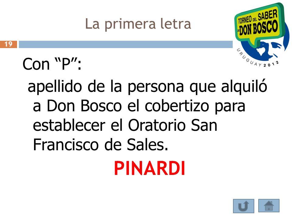 La primera letra Con P: apellido de la persona que alquiló a Don Bosco el cobertizo para establecer el Oratorio San Francisco de Sales. PINARDI 19