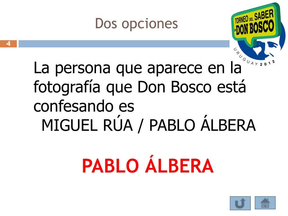 Dos opciones La persona que aparece en la fotografía que Don Bosco está confesando es MIGUEL RÚA / PABLO ÁLBERA PABLO ÁLBERA 4