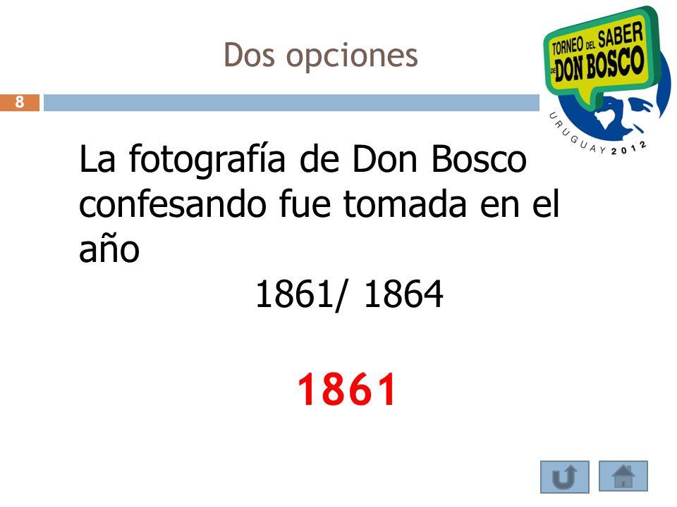 Dos opciones La fotografía de Don Bosco confesando fue tomada en el año 1861/ 1864 1861 8