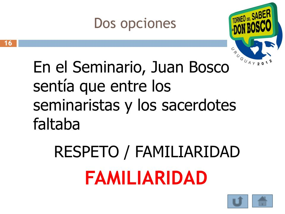 Dos opciones 16 En el Seminario, Juan Bosco sentía que entre los seminaristas y los sacerdotes faltaba RESPETO / FAMILIARIDAD FAMILIARIDAD