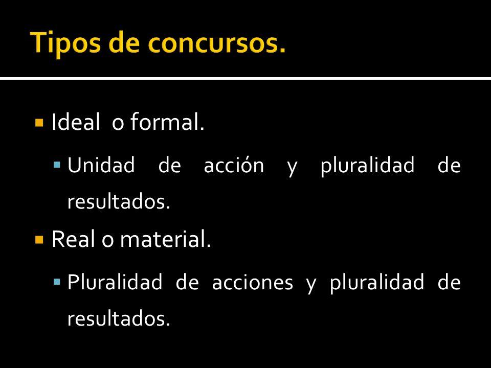 Ideal o formal. Unidad de acción y pluralidad de resultados. Real o material. Pluralidad de acciones y pluralidad de resultados.