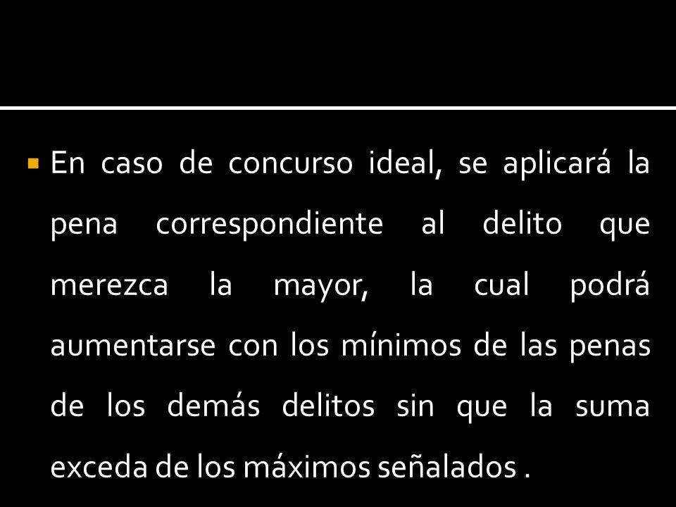 En caso de concurso ideal, se aplicará la pena correspondiente al delito que merezca la mayor, la cual podrá aumentarse con los mínimos de las penas d