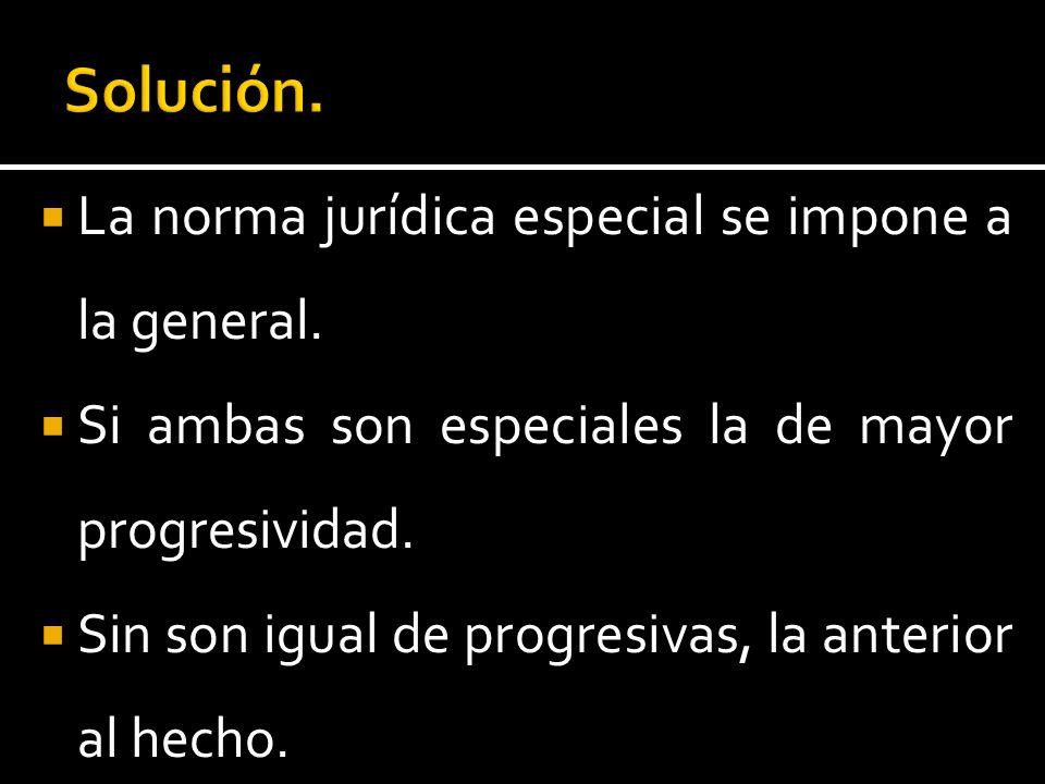 La norma jurídica especial se impone a la general. Si ambas son especiales la de mayor progresividad. Sin son igual de progresivas, la anterior al hec