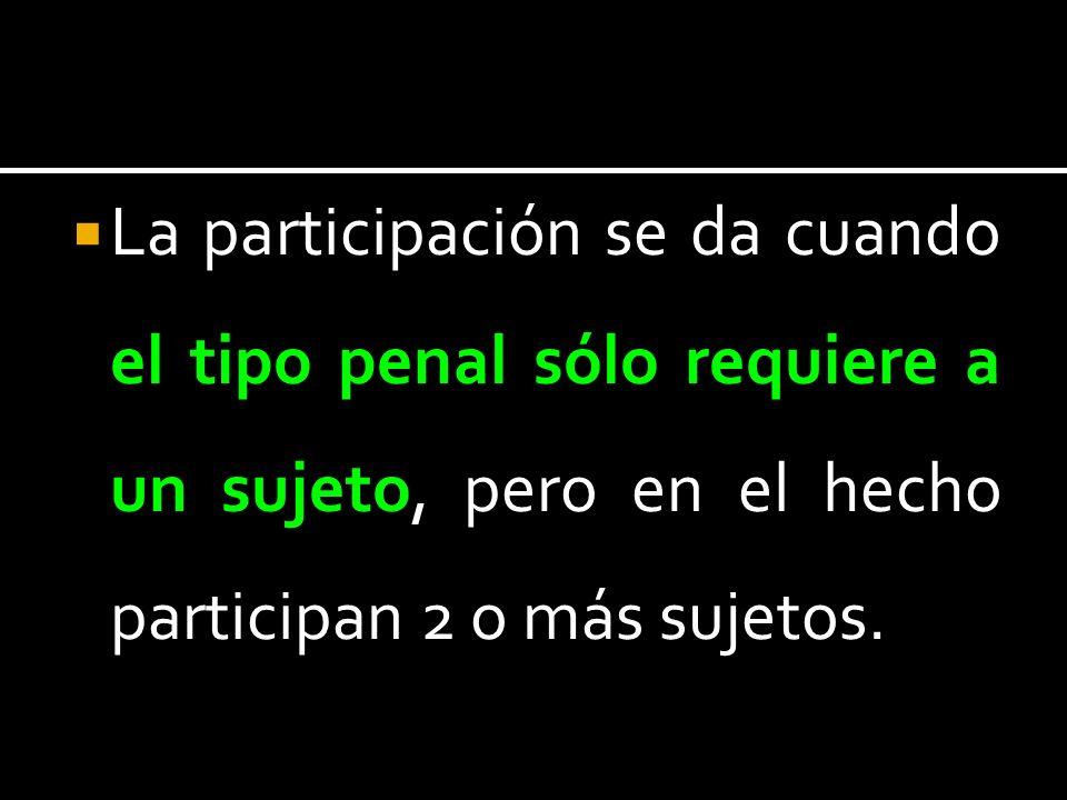 La participación se da cuando el tipo penal sólo requiere a un sujeto, pero en el hecho participan 2 o más sujetos.