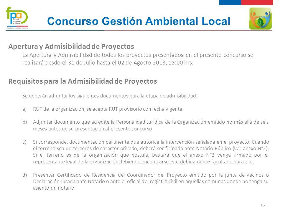 16 Concurso Gestión Ambiental Local Apertura y Admisibilidad de Proyectos La Apertura y Admisibilidad de todos los proyectos presentados en el presente concurso se realizará desde el 31 de Julio hasta el 02 de Agosto 2013, 18:00 hrs.
