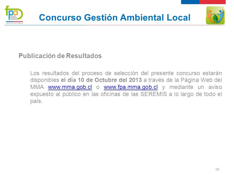 18 Concurso Gestión Ambiental Local Publicación de Resultados Los resultados del proceso de selección del presente concurso estarán disponibles el día 10 de Octubre del 2013 a través de la Página Web del MMA www.mma.gob.cl o www.fpa.mma.gob.cl y mediante un aviso expuesto al público en las oficinas de las SEREMIS a lo largo de todo el país.www.mma.gob.clwww.fpa.mma.gob.cl