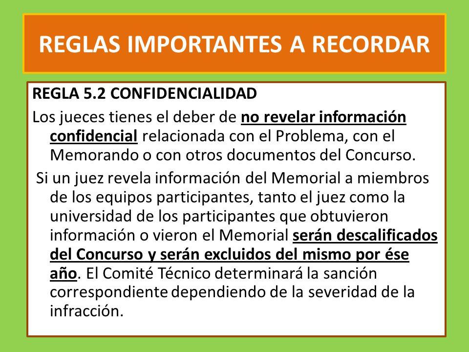 REGLAS IMPORTANTES A RECORDAR REGLA 5.2 CONFIDENCIALIDAD Los jueces tienes el deber de no revelar información confidencial relacionada con el Problema, con el Memorando o con otros documentos del Concurso.