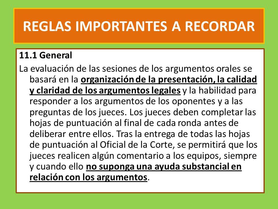 REGLAS IMPORTANTES A RECORDAR 11.1 General La evaluación de las sesiones de los argumentos orales se basará en la organización de la presentación, la calidad y claridad de los argumentos legales y la habilidad para responder a los argumentos de los oponentes y a las preguntas de los jueces.
