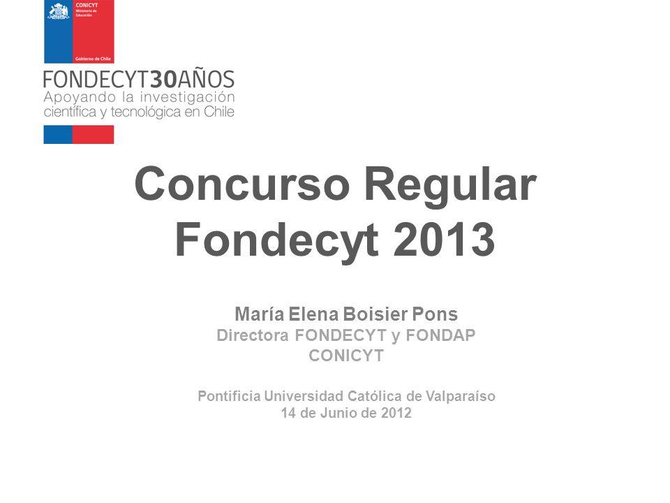 Concurso Regular Fondecyt 2013 María Elena Boisier Pons Directora FONDECYT y FONDAP CONICYT Pontificia Universidad Católica de Valparaíso 14 de Junio