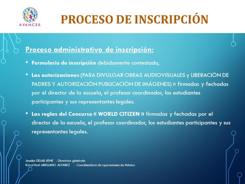 PROCESO DE INSCRIPCIÓN Jessika DELAR-RENE - Directrice générale Karol Itzel ARELLANO ALVAREZ - Coordinadora de operaciones en México Proceso administrativo de inscripción: Formulario de inscripción debidamente contestado, Las autorizaciones (PARA DIVULGAR OBRAS AUDIOVISUALES y LIBERACIÓN DE PADRES Y AUTORIZACIÓN PUBLICACIÓN DE IMÁGENES) » firmadas y fechadas por el director de la escuela, el profesor coordinador, los estudiantes participantes y sus representantes legales.