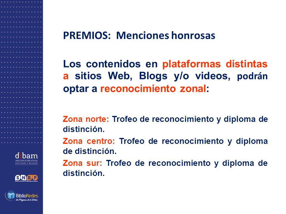 PREMIOS: Menciones honrosas Los contenidos en plataformas distintas a sitios Web, Blogs y/o videos, podrán optar a reconocimiento zonal: Zona norte: Trofeo de reconocimiento y diploma de distinción.