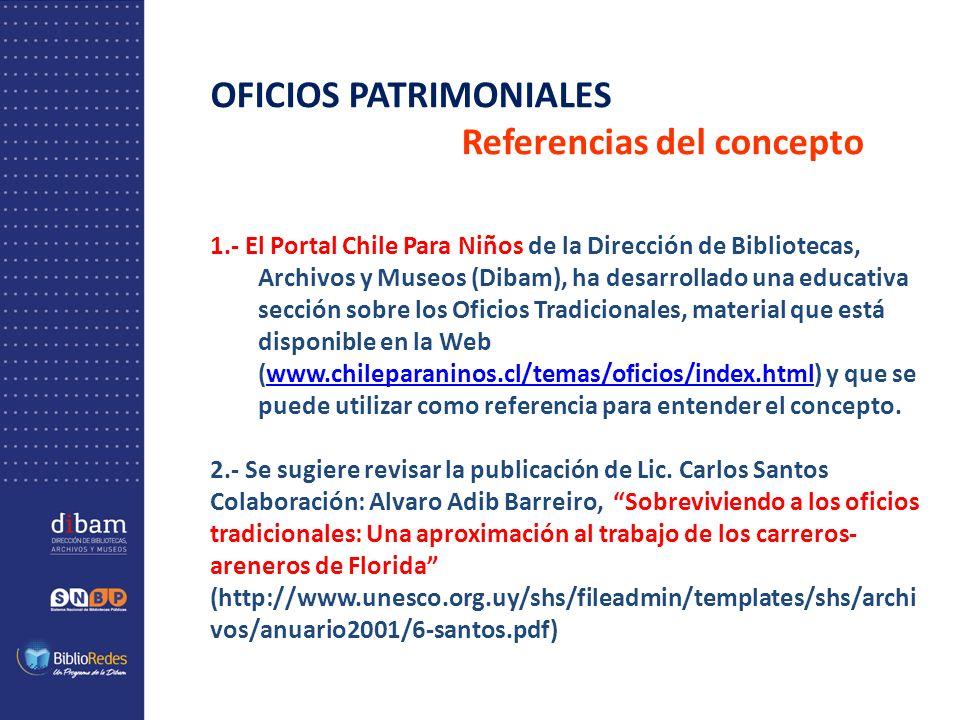 OFICIOS PATRIMONIALES Referencias del concepto 1.- El Portal Chile Para Niños de la Dirección de Bibliotecas, Archivos y Museos (Dibam), ha desarrollado una educativa sección sobre los Oficios Tradicionales, material que está disponible en la Web (www.chileparaninos.cl/temas/oficios/index.html) y que se puede utilizar como referencia para entender el concepto.www.chileparaninos.cl/temas/oficios/index.html 2.- Se sugiere revisar la publicación de Lic.